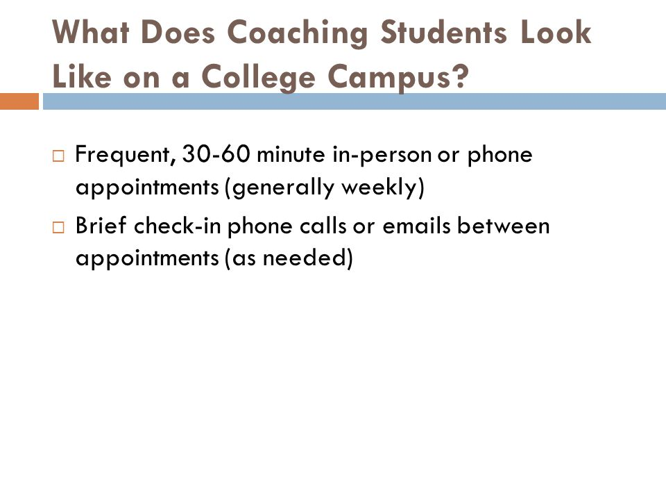 What Does Coaching Students Look Like on a College Campus?  Frequent, 30-60 minute in-person or phone appointments (generally weekly)  Brief check-i