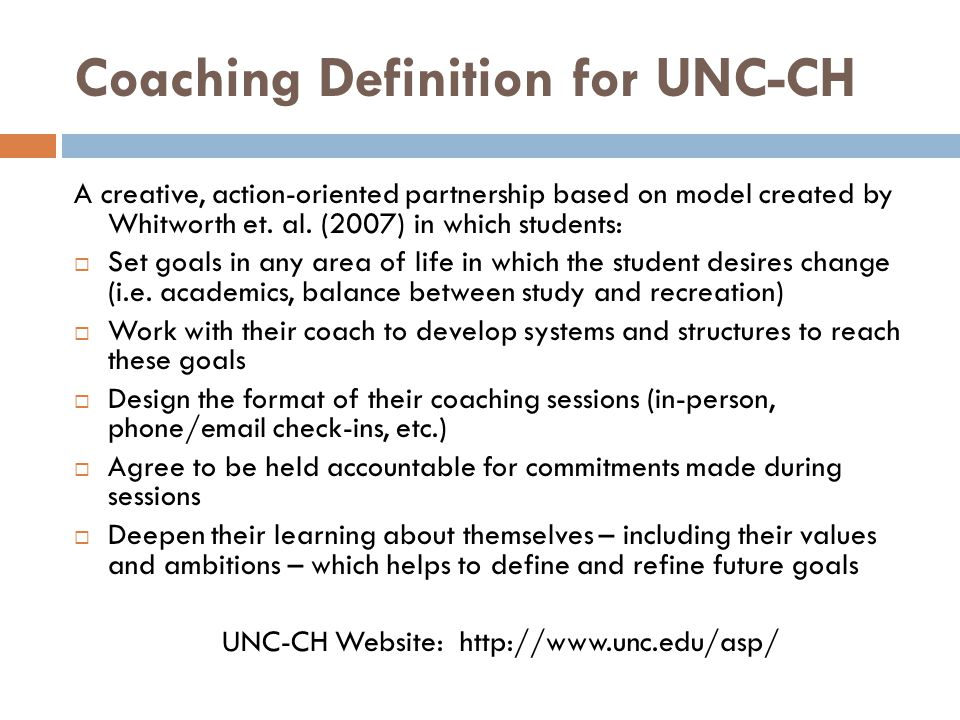 UNC-CH's Coaching Definition (cont'd)  Coaching is not therapy, counseling or learning strategy instruction.