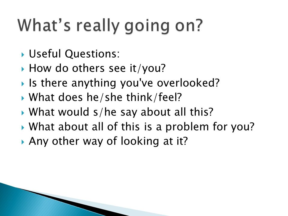  Useful Questions:  How do others see it/you?  Is there anything you've overlooked?  What does he/she think/feel?  What would s/he say about all