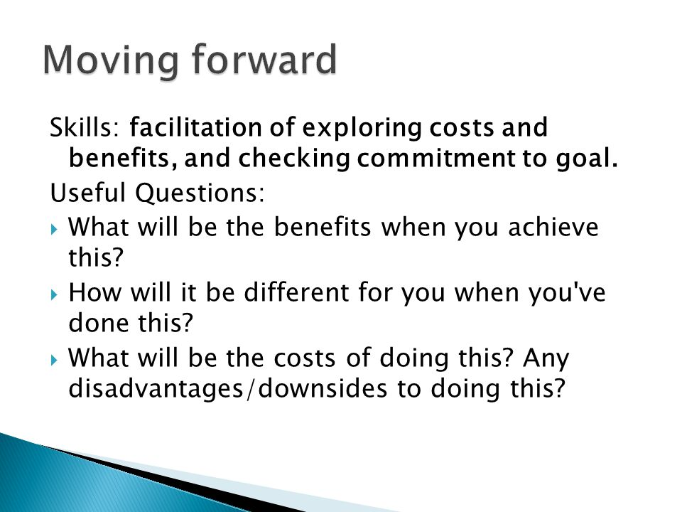 Skills: facilitation of exploring costs and benefits, and checking commitment to goal.