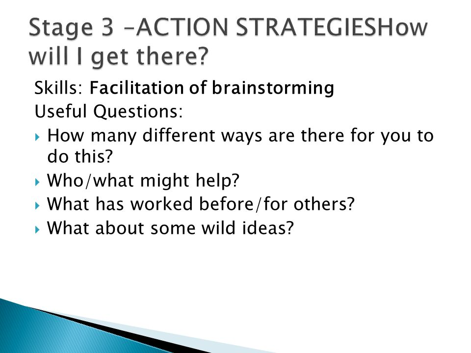 Skills: Facilitation of brainstorming Useful Questions:  How many different ways are there for you to do this?  Who/what might help?  What has work