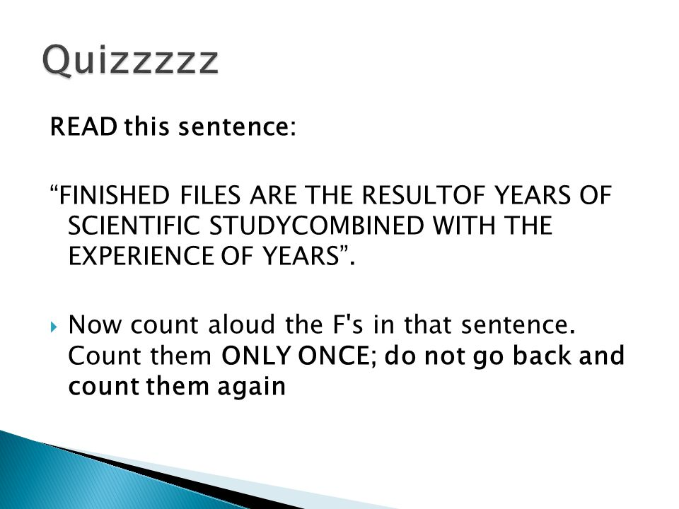 "READ this sentence: ""FINISHED FILES ARE THE RESULTOF YEARS OF SCIENTIFIC STUDYCOMBINED WITH THE EXPERIENCE OF YEARS"".  Now count aloud the F's in tha"