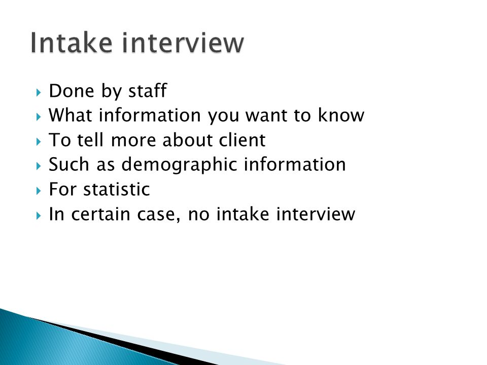  Done by staff  What information you want to know  To tell more about client  Such as demographic information  For statistic  In certain case, no intake interview