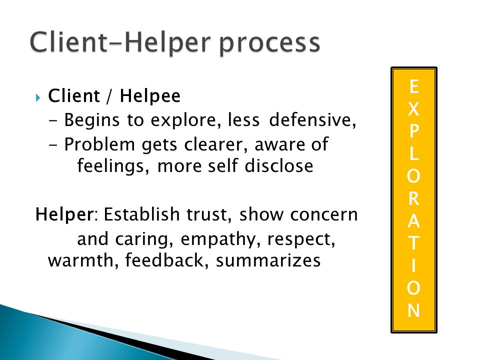  Client / Helpee - Begins to explore, less defensive, - Problem gets clearer, aware of feelings, more self disclose Helper: Establish trust, show concern and caring, empathy, respect, warmth, feedback, summarizes EXPLORATIONEXPLORATION