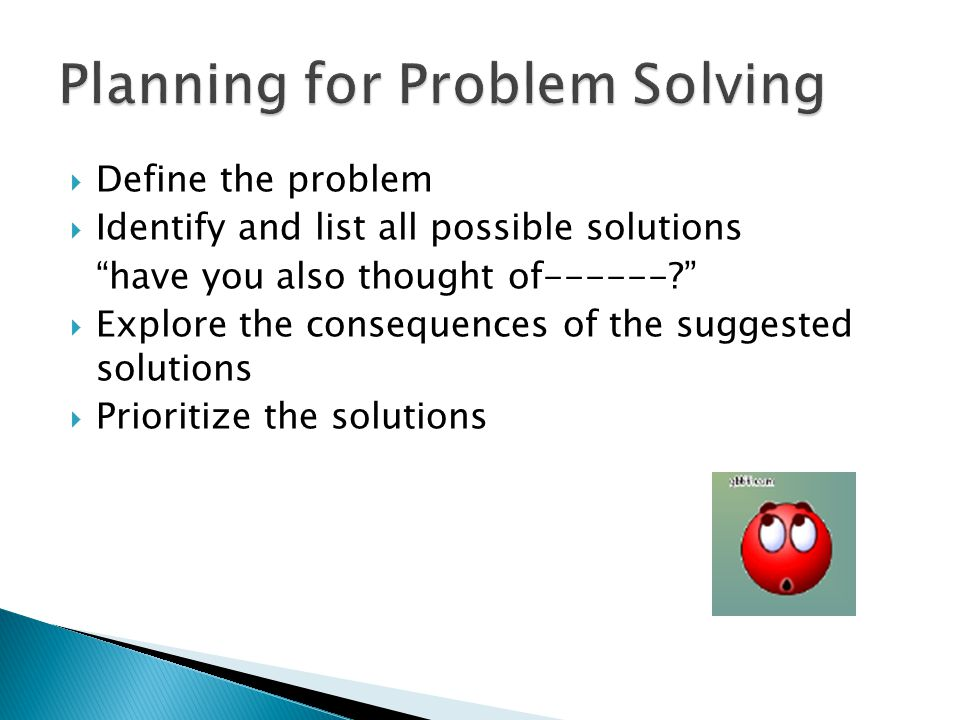  Define the problem  Identify and list all possible solutions have you also thought of------?  Explore the consequences of the suggested solutions  Prioritize the solutions