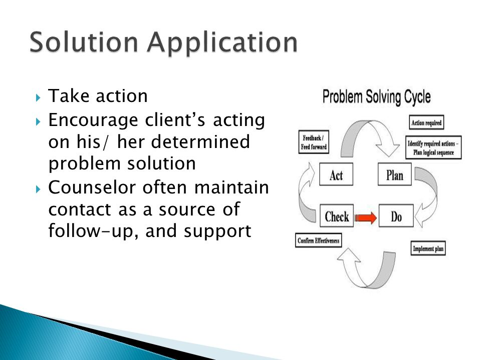  Take action  Encourage client's acting on his/ her determined problem solution  Counselor often maintain contact as a source of follow-up, and support