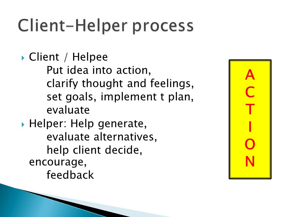  Client / Helpee Put idea into action, clarify thought and feelings, set goals, implement t plan, evaluate  Helper: Help generate, evaluate alternat