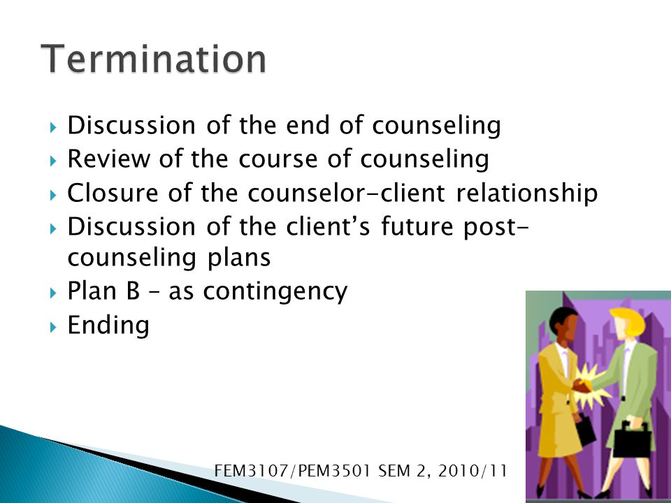  Discussion of the end of counseling  Review of the course of counseling  Closure of the counselor-client relationship  Discussion of the client's future post- counseling plans  Plan B – as contingency  Ending FEM3107/PEM3501 SEM 2, 2010/11