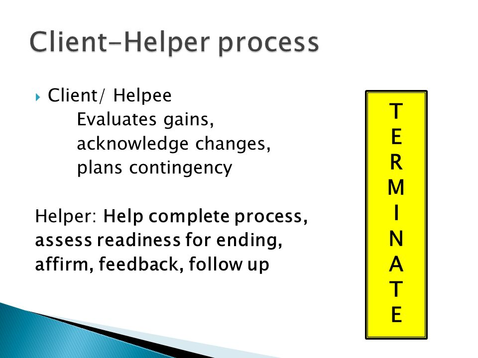  Client/ Helpee Evaluates gains, acknowledge changes, plans contingency Helper: Help complete process, assess readiness for ending, affirm, feedback,
