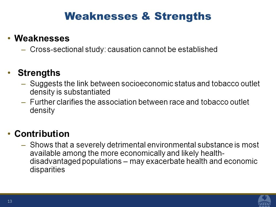 Weaknesses & Strengths Weaknesses –Cross-sectional study: causation cannot be established Strengths –Suggests the link between socioeconomic status and tobacco outlet density is substantiated –Further clarifies the association between race and tobacco outlet density Contribution –Shows that a severely detrimental environmental substance is most available among the more economically and likely health- disadvantaged populations – may exacerbate health and economic disparities 13