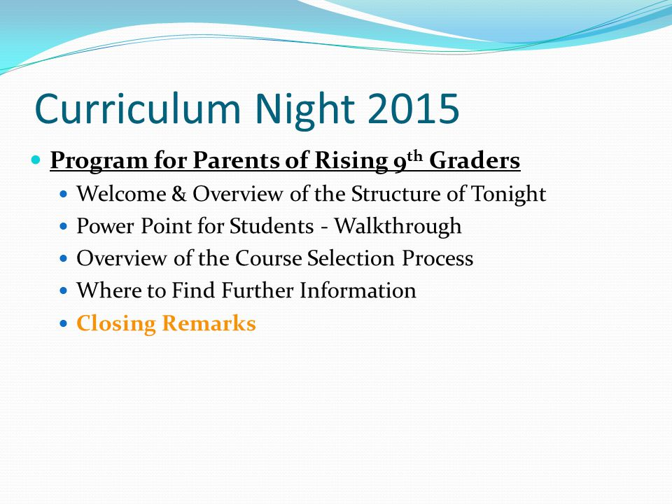 Curriculum Night 2015 Program for Parents of Rising 9 th Graders Welcome & Overview of the Structure of Tonight Power Point for Students - Walkthrough Overview of the Course Selection Process Where to Find Further Information Closing Remarks