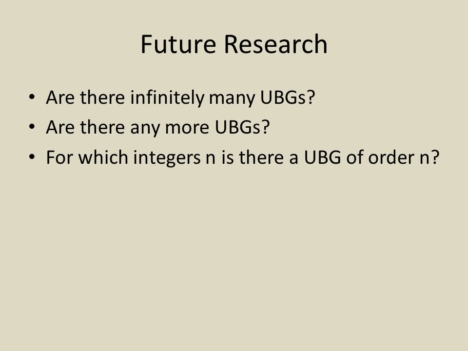 Future Research Are there infinitely many UBGs. Are there any more UBGs.