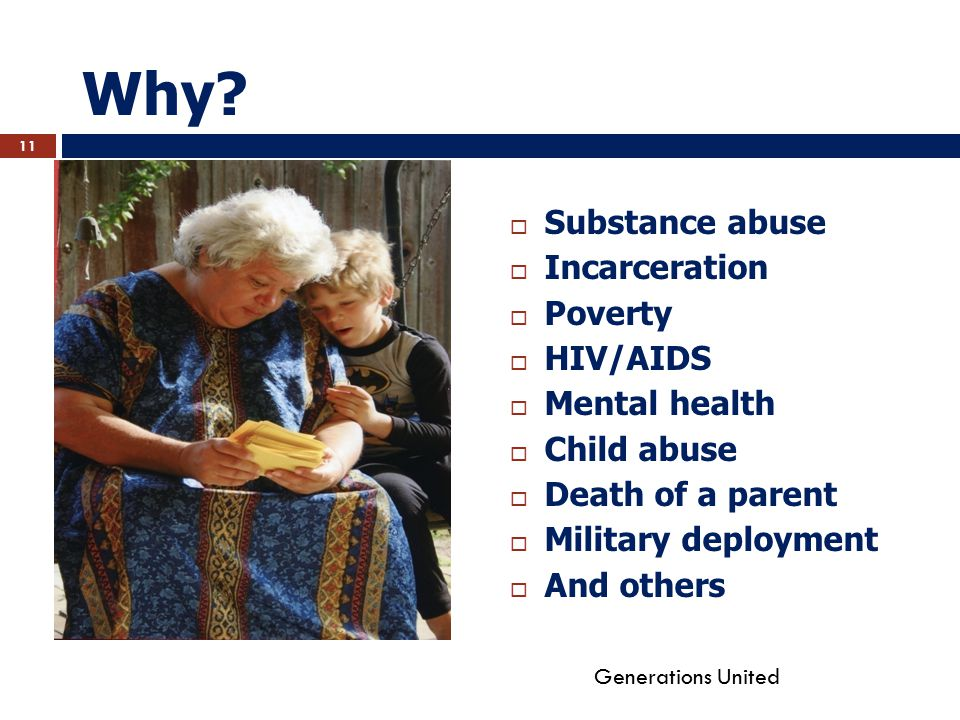 Why?  Substance abuse  Incarceration  Poverty  HIV/AIDS  Mental health  Child abuse  Death of a parent  Military deployment  And others Gener