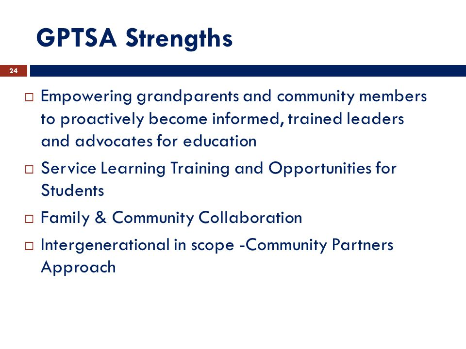 GPTSA Strengths  Empowering grandparents and community members to proactively become informed, trained leaders and advocates for education  Service Learning Training and Opportunities for Students  Family & Community Collaboration  Intergenerational in scope -Community Partners Approach 24
