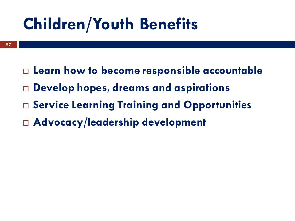 Children/Youth Benefits  Learn how to become responsible accountable  Develop hopes, dreams and aspirations  Service Learning Training and Opportunities  Advocacy/leadership development 27