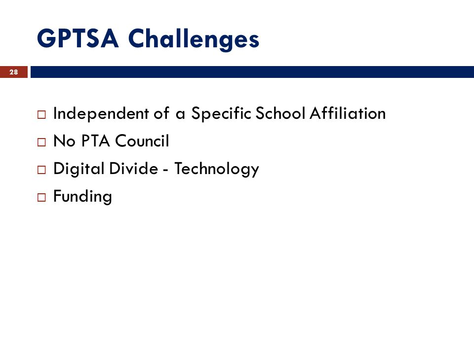 GPTSA Challenges  Independent of a Specific School Affiliation  No PTA Council  Digital Divide - Technology  Funding 28