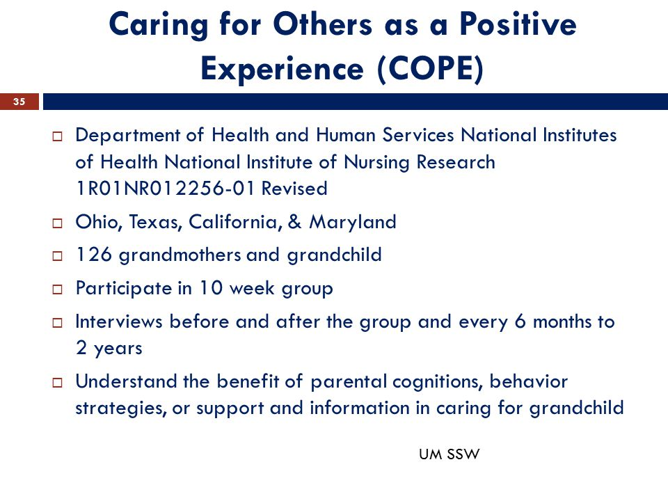 Caring for Others as a Positive Experience (COPE)  Department of Health and Human Services National Institutes of Health National Institute of Nursing Research 1R01NR012256-01 Revised  Ohio, Texas, California, & Maryland  126 grandmothers and grandchild  Participate in 10 week group  Interviews before and after the group and every 6 months to 2 years  Understand the benefit of parental cognitions, behavior strategies, or support and information in caring for grandchild 35 UM SSW
