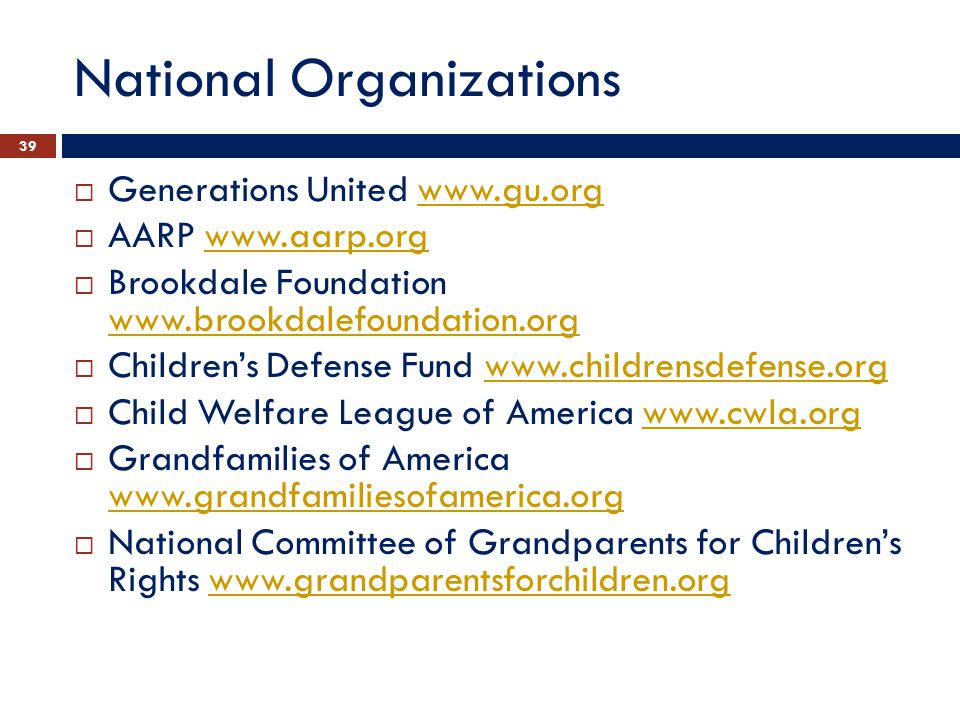 National Organizations  Generations United www.gu.orgwww.gu.org  AARP www.aarp.orgwww.aarp.org  Brookdale Foundation www.brookdalefoundation.org www.brookdalefoundation.org  Children's Defense Fund www.childrensdefense.orgwww.childrensdefense.org  Child Welfare League of America www.cwla.orgwww.cwla.org  Grandfamilies of America www.grandfamiliesofamerica.org www.grandfamiliesofamerica.org  National Committee of Grandparents for Children's Rights www.grandparentsforchildren.orgwww.grandparentsforchildren.org 39
