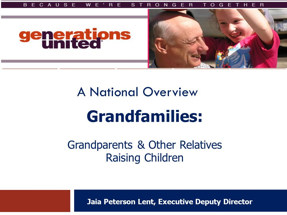 Grandfamilies: Jaia Peterson Lent, Executive Deputy Director Grandparents & Other Relatives Raising Children A National Overview 4