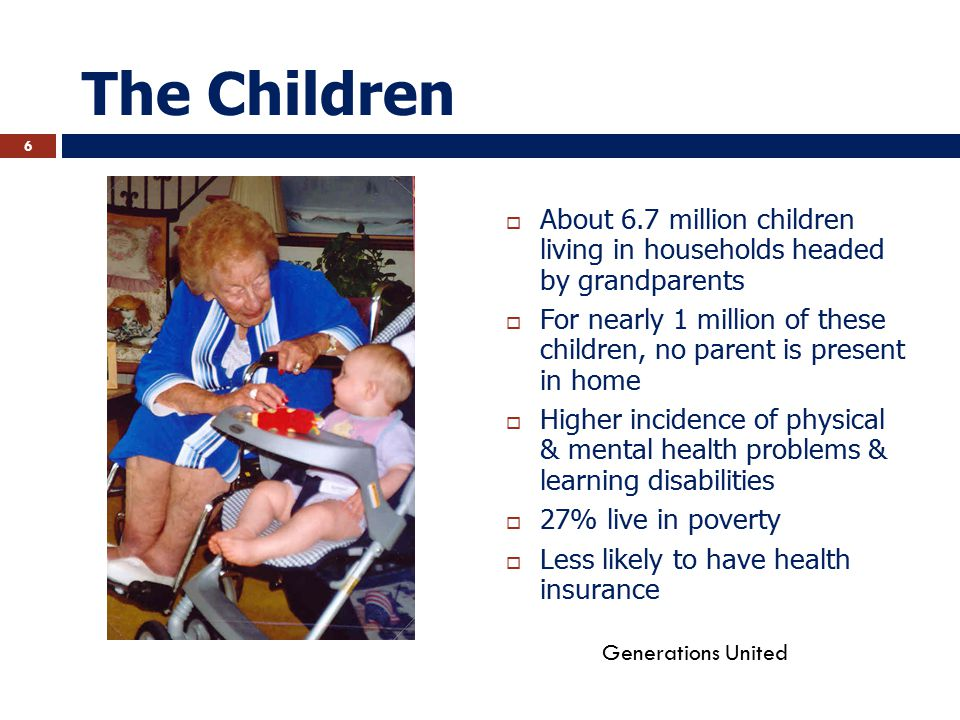 The Children  About 6.7 million children living in households headed by grandparents  For nearly 1 million of these children, no parent is present in home  Higher incidence of physical & mental health problems & learning disabilities  27% live in poverty  Less likely to have health insurance Generations United 6