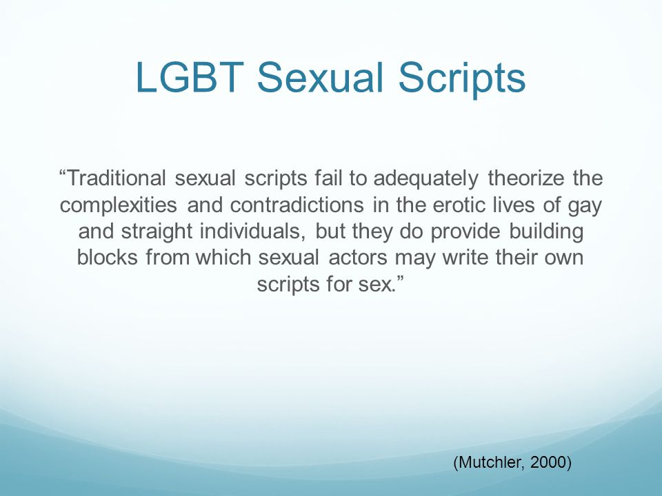 "LGBT Sexual Scripts ""Traditional sexual scripts fail to adequately theorize the complexities and contradictions in the erotic lives of gay and straigh"