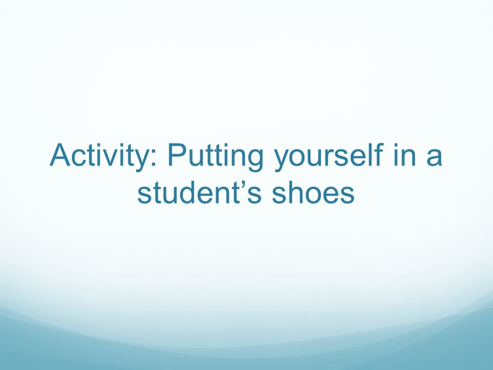 Activity: Putting yourself in a student's shoes