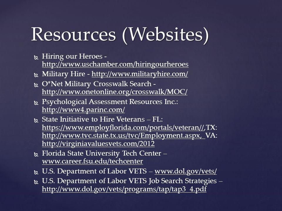   Hiring our Heroes - http://www.uschamber.com/hiringourheroes   Military Hire - http://www.militaryhire.com/   O*Net Military Crosswalk Search - http://www.onetonline.org/crosswalk/MOC/   Psychological Assessment Resources Inc.: http://www4.parinc.com/   State Initiative to Hire Veterans – FL: https://www.employflorida.com/portals/veteran//,TX: http://www.tvc.state.tx.us/tvc/Employment.aspx, VA: http://virginiavaluesvets.com/2012   Florida State University Tech Center – www.career.fsu.edu/techcenter   U.S.