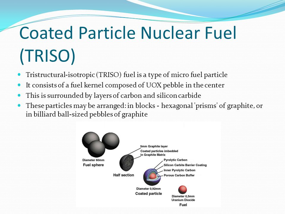 Coated Particle Nuclear Fuel (TRISO) Tristructural-isotropic (TRISO) fuel is a type of micro fuel particle It consists of a fuel kernel composed of UOX pebble in the center This is surrounded by layers of carbon and silicon carbide These particles may be arranged: in blocks - hexagonal prisms of graphite, or in billiard ball-sized pebbles of graphite