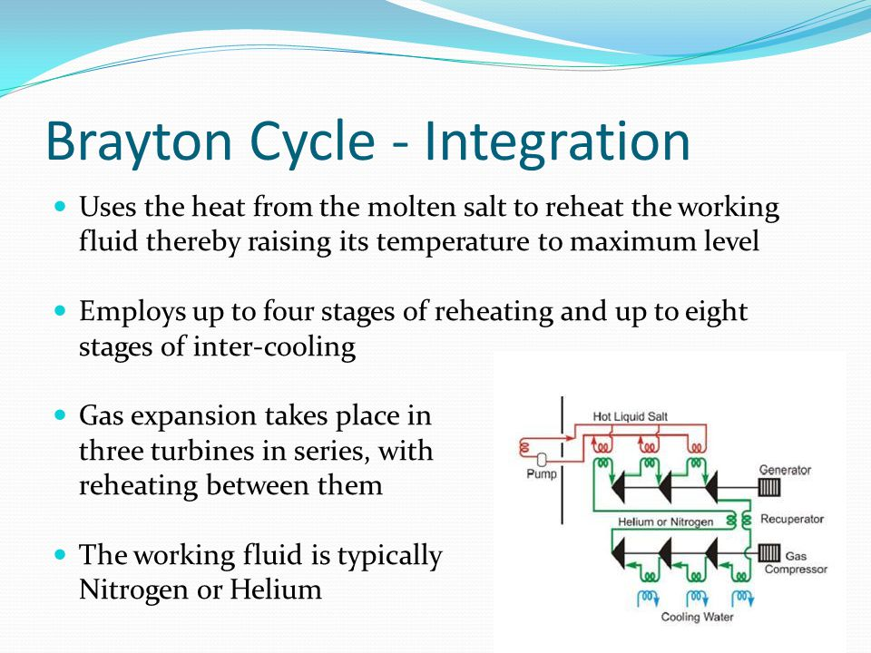 Brayton Cycle - Integration Uses the heat from the molten salt to reheat the working fluid thereby raising its temperature to maximum level Employs up to four stages of reheating and up to eight stages of inter-cooling Gas expansion takes place in three turbines in series, with reheating between them The working fluid is typically Nitrogen or Helium