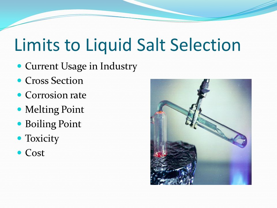 Limits to Liquid Salt Selection Current Usage in Industry Cross Section Corrosion rate Melting Point Boiling Point Toxicity Cost