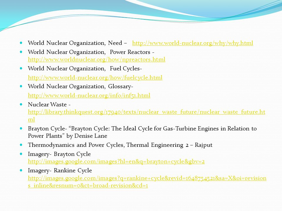 World Nuclear Organization, Need –http://www.world-nuclear.org/why/why.htmlhttp://www.world-nuclear.org/why/why.html World Nuclear Organization, Power Reactors - http://www.worldnuclear.org/how/npreactors.html http://www.worldnuclear.org/how/npreactors.html World Nuclear Organization, Fuel Cycles- http://www.world-nuclear.org/how/fuelcycle.html World Nuclear Organization, Glossary- http://www.world-nuclear.org/info/inf51.html Nuclear Waste - http://library.thinkquest.org/17940/texts/nuclear_waste_future/nuclear_waste_future.ht ml http://library.thinkquest.org/17940/texts/nuclear_waste_future/nuclear_waste_future.ht ml Brayton Cycle- Brayton Cycle: The Ideal Cycle for Gas-Turbine Engines in Relation to Power Plants by Denise Lane Thermodynamics and Power Cycles, Thermal Engineering 2 – Rajput Imagery- Brayton Cycle http://images.google.com/images hl=en&q=brayton+cycle&gbv=2 http://images.google.com/images hl=en&q=brayton+cycle&gbv=2 Imagery- Rankine Cycle http://images.google.com/images q=rankine+cycle&revid=1648754521&sa=X&oi=revision s_inline&resnum=0&ct=broad-revision&cd=1 http://images.google.com/images q=rankine+cycle&revid=1648754521&sa=X&oi=revision s_inline&resnum=0&ct=broad-revision&cd=1