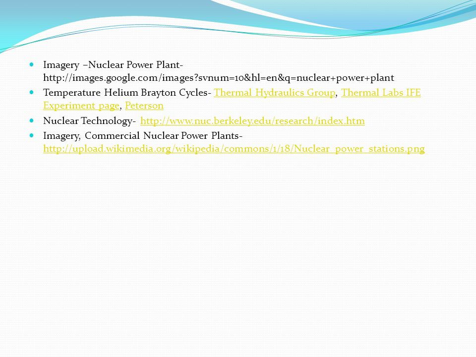 Imagery –Nuclear Power Plant- http://images.google.com/images svnum=10&hl=en&q=nuclear+power+plant Temperature Helium Brayton Cycles- Thermal Hydraulics Group, Thermal Labs IFE Experiment page, PetersonThermal Hydraulics GroupThermal Labs IFE Experiment pagePeterson Nuclear Technology- http://www.nuc.berkeley.edu/research/index.htmhttp://www.nuc.berkeley.edu/research/index.htm Imagery, Commercial Nuclear Power Plants- http://upload.wikimedia.org/wikipedia/commons/1/18/Nuclear_power_stations.png http://upload.wikimedia.org/wikipedia/commons/1/18/Nuclear_power_stations.png