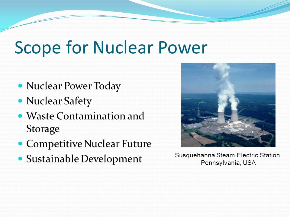 Scope for Nuclear Power Nuclear Power Today Nuclear Safety Waste Contamination and Storage Competitive Nuclear Future Sustainable Development Susquehanna Steam Electric Station, Pennsylvania, USA