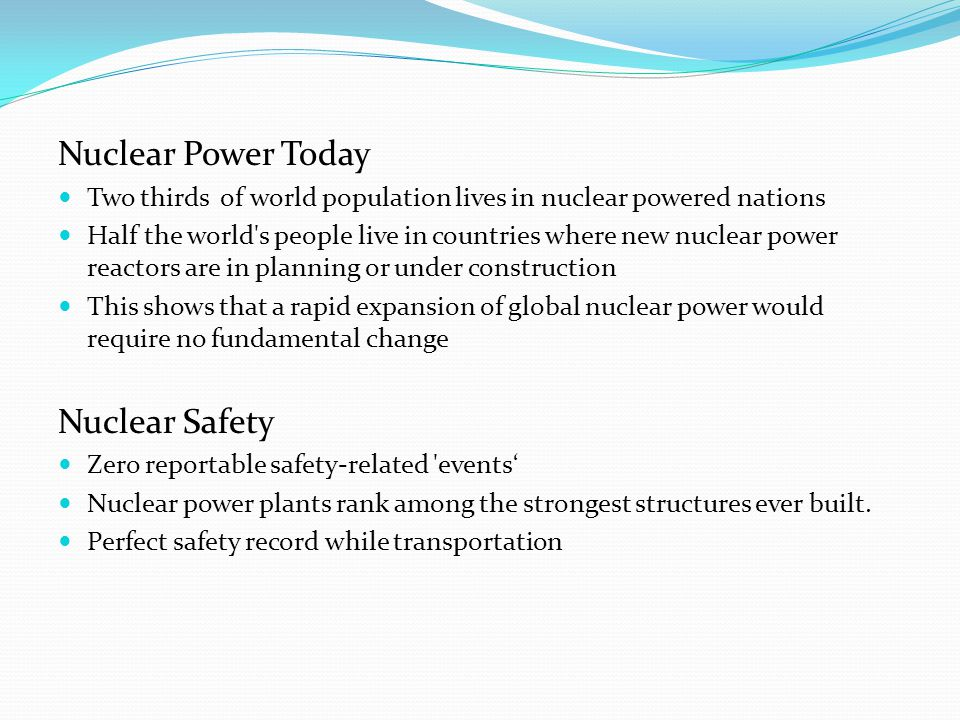 Nuclear Power Today Two thirds of world population lives in nuclear powered nations Half the world s people live in countries where new nuclear power reactors are in planning or under construction This shows that a rapid expansion of global nuclear power would require no fundamental change Nuclear Safety Zero reportable safety-related events' Nuclear power plants rank among the strongest structures ever built.