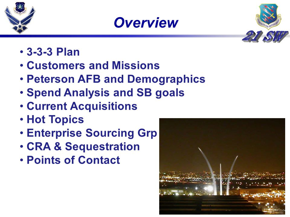 Overview 3-3-3 Plan Customers and Missions Peterson AFB and Demographics Spend Analysis and SB goals Current Acquisitions Hot Topics Enterprise Sourcing Grp CRA & Sequestration Points of Contact