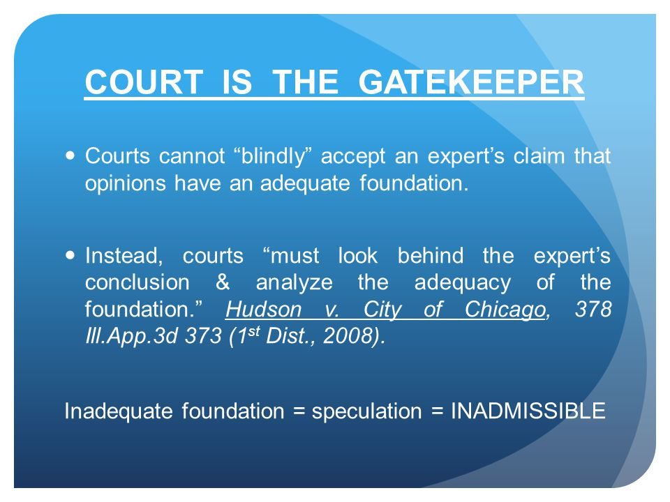 COURT IS THE GATEKEEPER Courts cannot blindly accept an expert's claim that opinions have an adequate foundation.