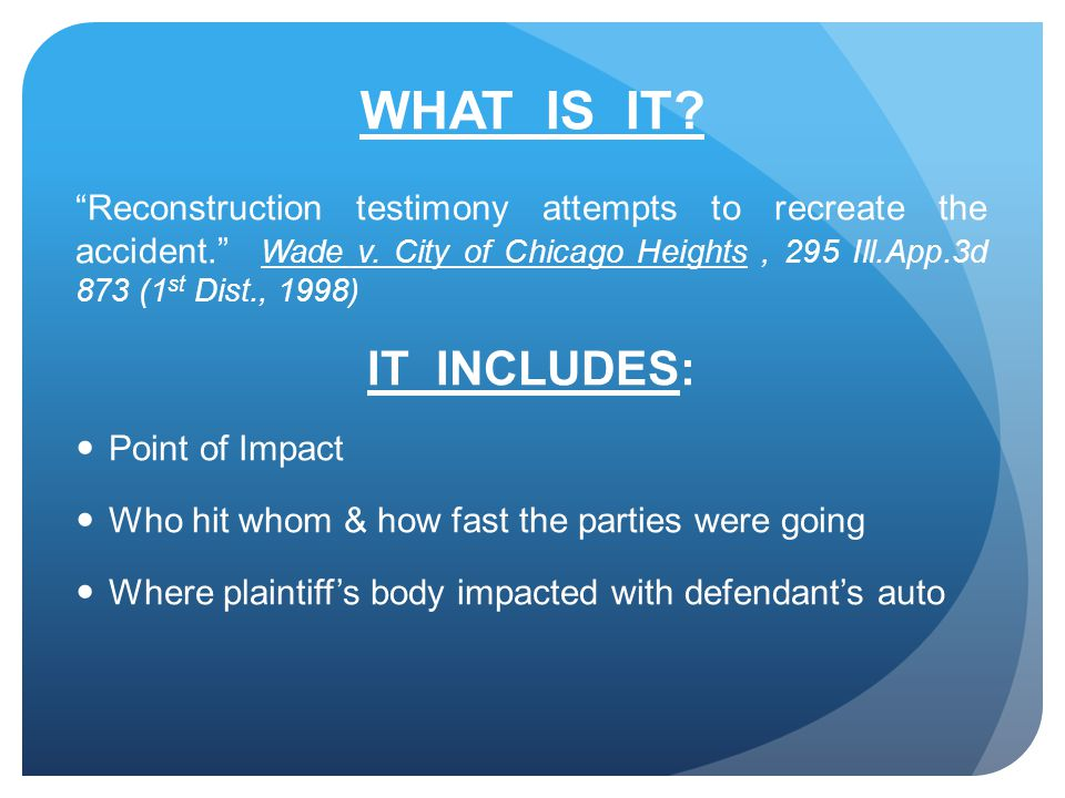 WHAT IS IT. Reconstruction testimony attempts to recreate the accident. Wade v.