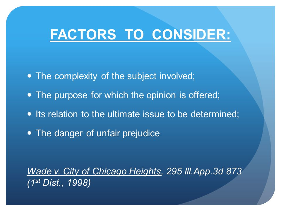 FACTORS TO CONSIDER: The complexity of the subject involved; The purpose for which the opinion is offered; Its relation to the ultimate issue to be determined; The danger of unfair prejudice Wade v.