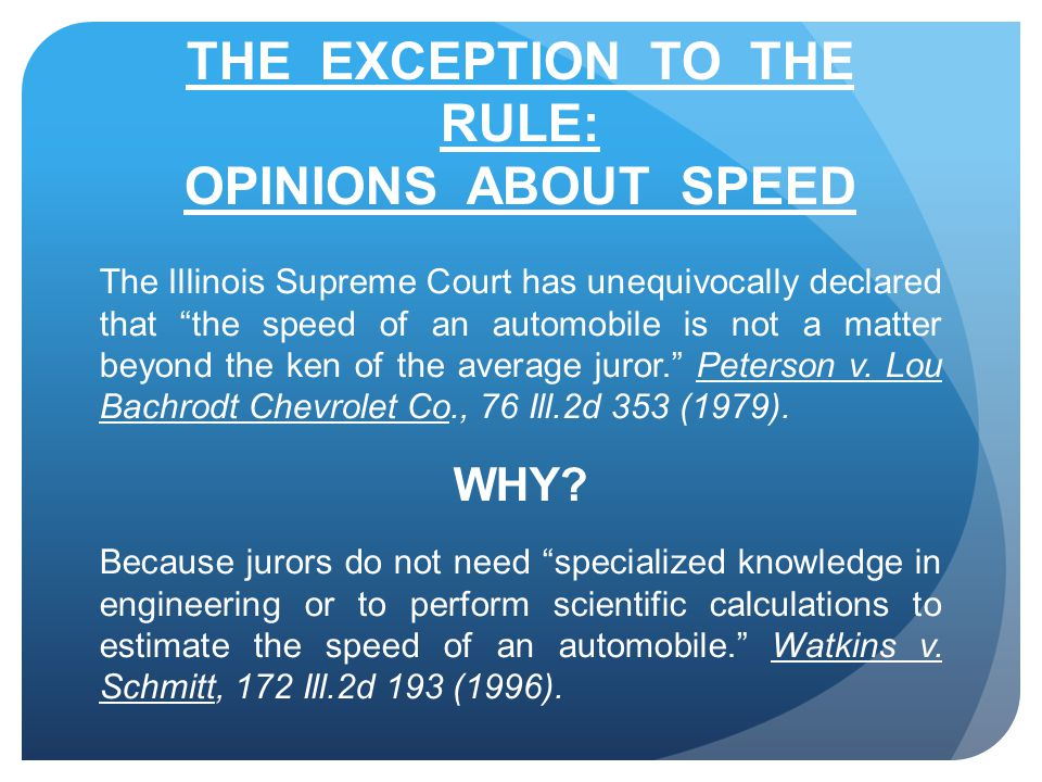 THE EXCEPTION TO THE RULE: OPINIONS ABOUT SPEED The Illinois Supreme Court has unequivocally declared that the speed of an automobile is not a matter beyond the ken of the average juror. Peterson v.