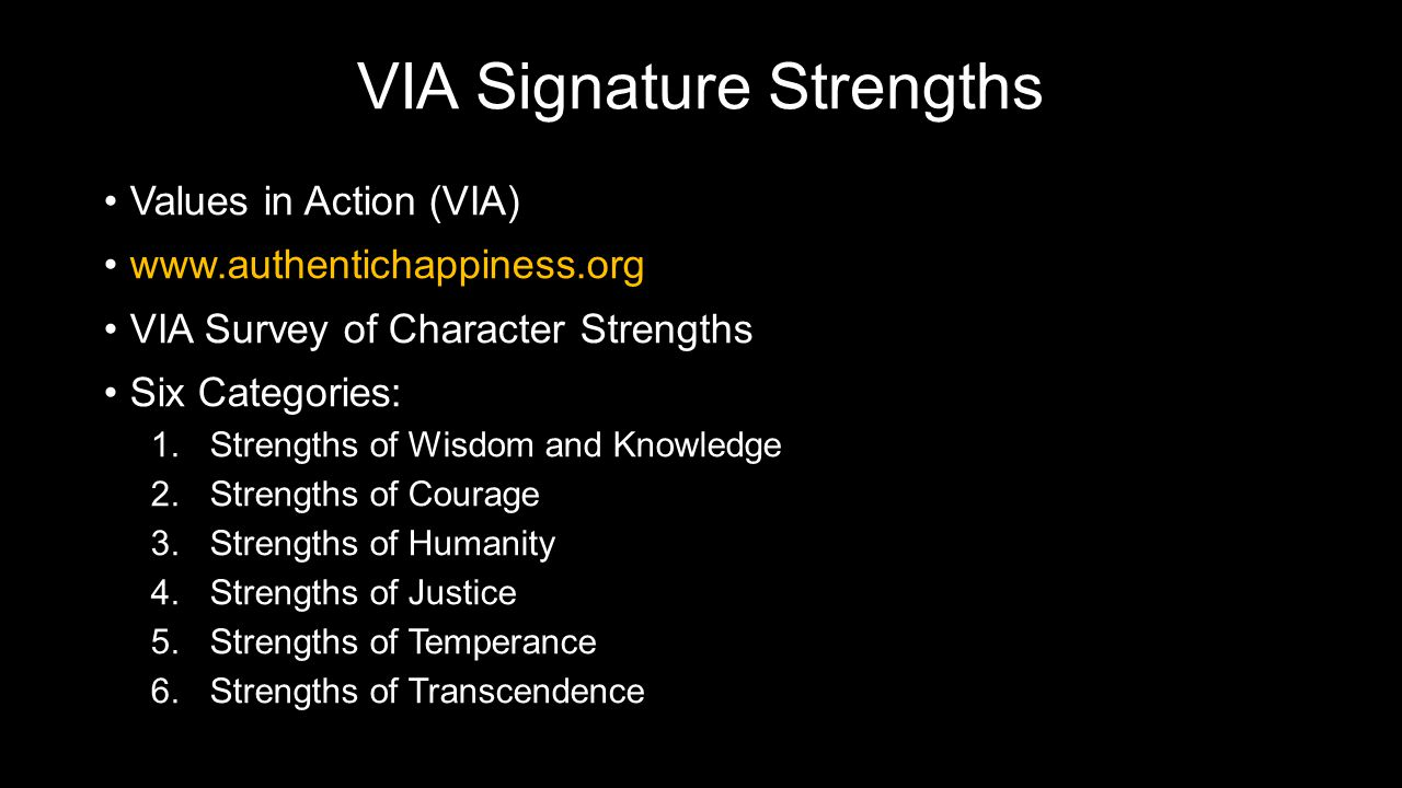 VIA Signature Strengths Values in Action (VIA)Values in Action (VIA) www.authentichappiness.orgwww.authentichappiness.org VIA Survey of Character StrengthsVIA Survey of Character Strengths Six Categories:Six Categories: 1.Strengths of Wisdom and Knowledge 2.Strengths of Courage 3.Strengths of Humanity 4.Strengths of Justice 5.Strengths of Temperance 6.Strengths of Transcendence