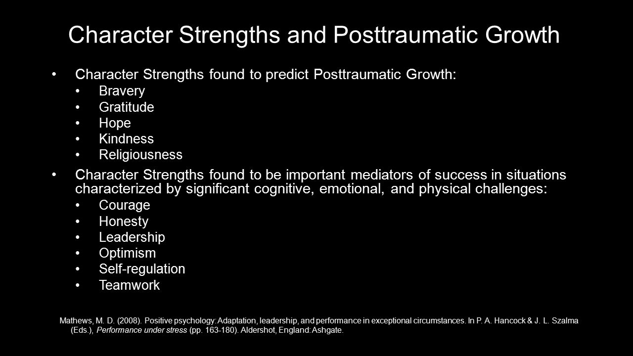 Character Strengths and Posttraumatic Growth Character Strengths found to predict Posttraumatic Growth:Character Strengths found to predict Posttraumatic Growth: BraveryBravery GratitudeGratitude HopeHope KindnessKindness ReligiousnessReligiousness Character Strengths found to be important mediators of success in situations characterized by significant cognitive, emotional, and physical challenges:Character Strengths found to be important mediators of success in situations characterized by significant cognitive, emotional, and physical challenges: CourageCourage HonestyHonesty LeadershipLeadership OptimismOptimism Self-regulationSelf-regulation TeamworkTeamwork Mathews, M.