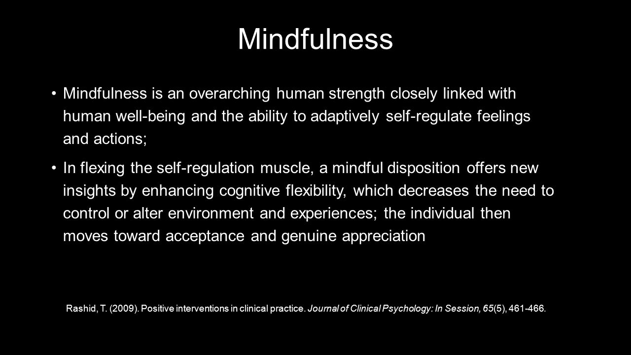 Mindfulness Mindfulness is an overarching human strength closely linked with human well-being and the ability to adaptively self-regulate feelings and actions;Mindfulness is an overarching human strength closely linked with human well-being and the ability to adaptively self-regulate feelings and actions; In flexing the self-regulation muscle, a mindful disposition offers new insights by enhancing cognitive flexibility, which decreases the need to control or alter environment and experiences; the individual then moves toward acceptance and genuine appreciationIn flexing the self-regulation muscle, a mindful disposition offers new insights by enhancing cognitive flexibility, which decreases the need to control or alter environment and experiences; the individual then moves toward acceptance and genuine appreciation Rashid, T.