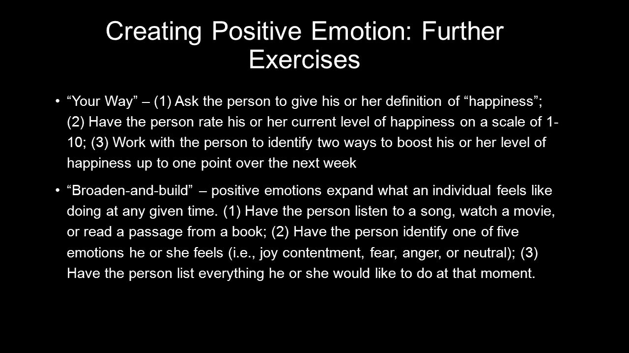 Creating Positive Emotion: Further Exercises Your Way – (1) Ask the person to give his or her definition of happiness ; (2) Have the person rate his or her current level of happiness on a scale of 1- 10; (3) Work with the person to identify two ways to boost his or her level of happiness up to one point over the next week Your Way – (1) Ask the person to give his or her definition of happiness ; (2) Have the person rate his or her current level of happiness on a scale of 1- 10; (3) Work with the person to identify two ways to boost his or her level of happiness up to one point over the next week Broaden-and-build – positive emotions expand what an individual feels like doing at any given time.