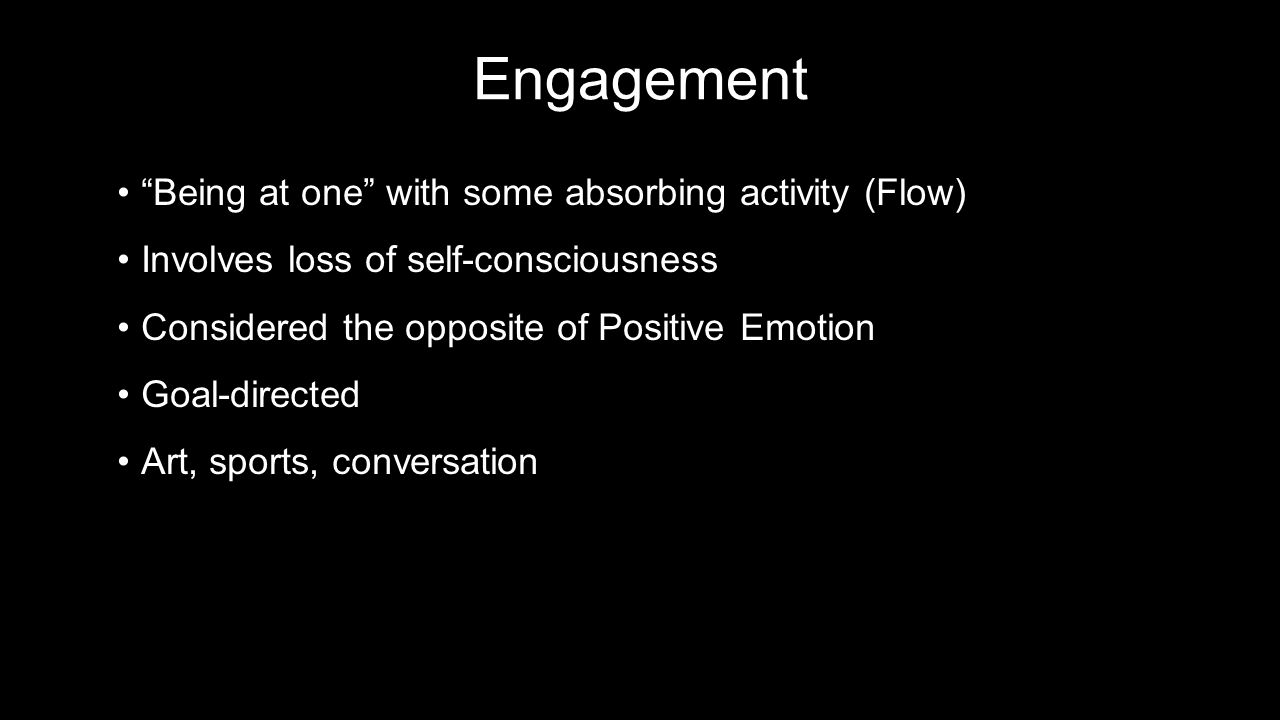 Engagement Being at one with some absorbing activity (Flow) Being at one with some absorbing activity (Flow) Involves loss of self-consciousnessInvolves loss of self-consciousness Considered the opposite of Positive EmotionConsidered the opposite of Positive Emotion Goal-directedGoal-directed Art, sports, conversationArt, sports, conversation