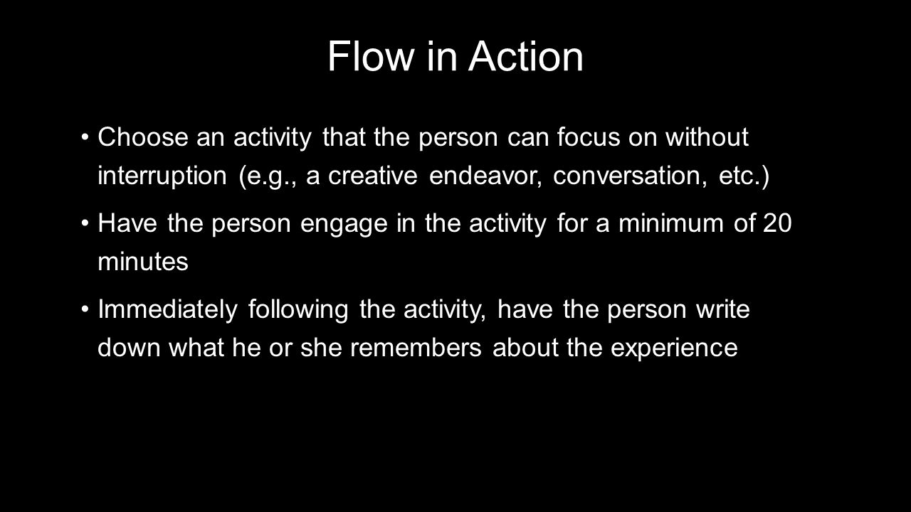 Flow in Action Choose an activity that the person can focus on without interruption (e.g., a creative endeavor, conversation, etc.)Choose an activity that the person can focus on without interruption (e.g., a creative endeavor, conversation, etc.) Have the person engage in the activity for a minimum of 20 minutesHave the person engage in the activity for a minimum of 20 minutes Immediately following the activity, have the person write down what he or she remembers about the experienceImmediately following the activity, have the person write down what he or she remembers about the experience