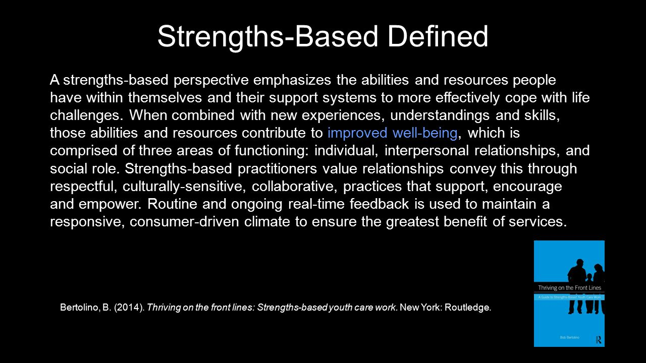 Strengths-Based Defined A strengths-based perspective emphasizes the abilities and resources people have within themselves and their support systems to more effectively cope with life challenges.
