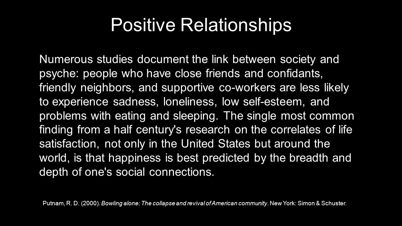Numerous studies document the link between society and psyche: people who have close friends and confidants, friendly neighbors, and supportive co-workers are less likely to experience sadness, loneliness, low self-esteem, and problems with eating and sleeping.