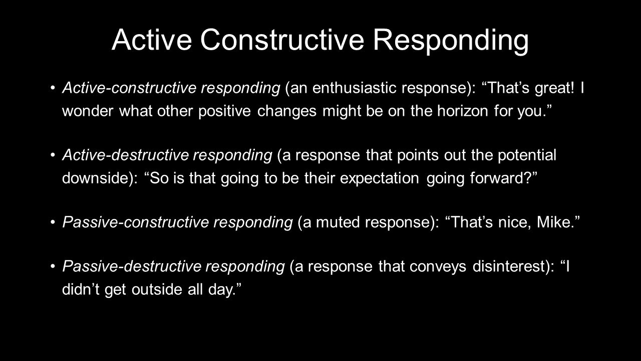 Active Constructive Responding Active-constructive responding (an enthusiastic response): That's great.