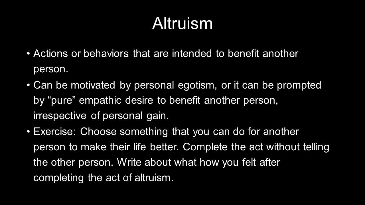 Altruism Actions or behaviors that are intended to benefit another person.Actions or behaviors that are intended to benefit another person.