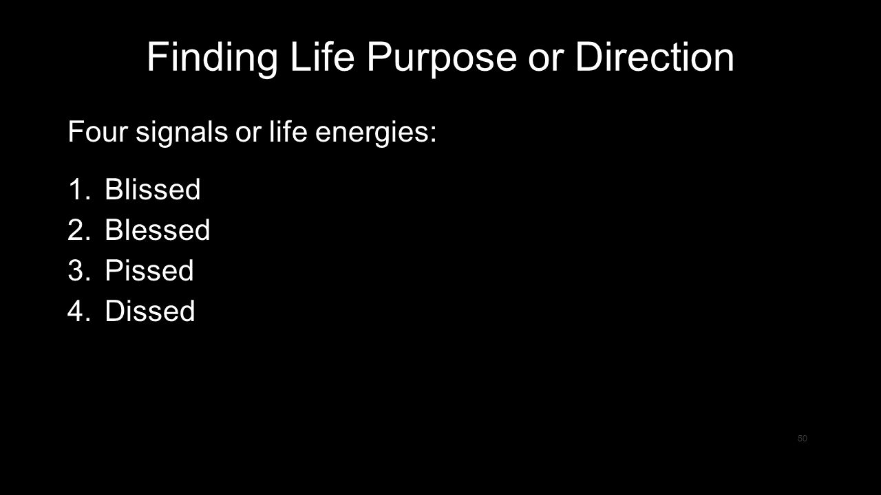 50 Finding Life Purpose or Direction Four signals or life energies: 1.Blissed 2.Blessed 3.Pissed 4.Dissed